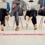 Tips para triunfar en tu entrevista de trabajo